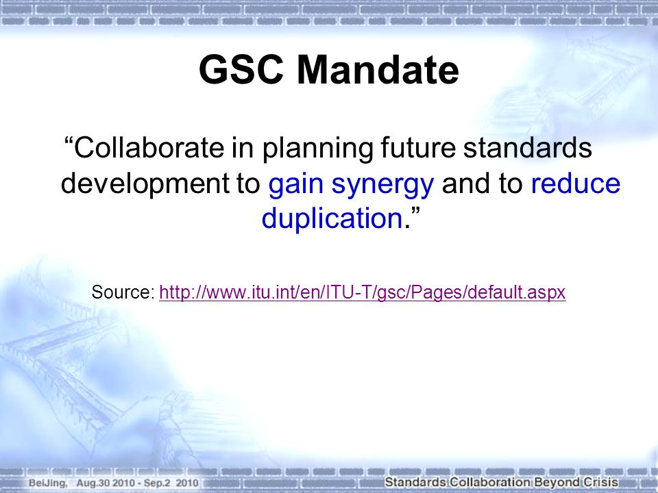 GSC Mandate Collaborate in planning future standards development to gain synergy and to reduce duplication. Source: http://www.itu.int/en/ITU-T/gsc/Pa