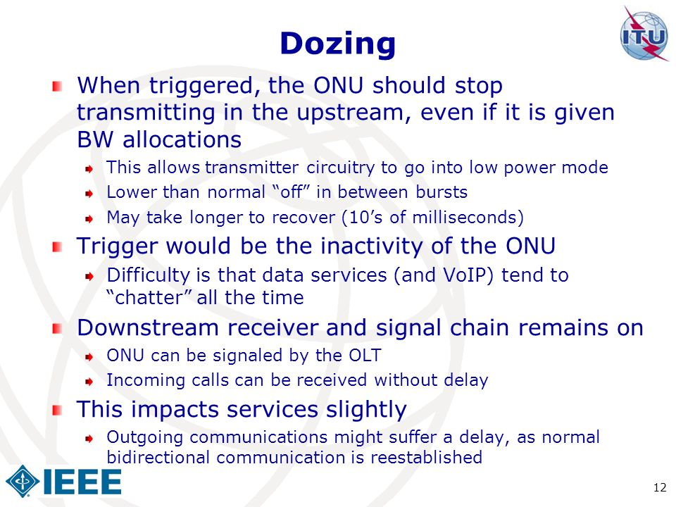 Dozing When triggered, the ONU should stop transmitting in the upstream, even if it is given BW allocations This allows transmitter circuitry to go in