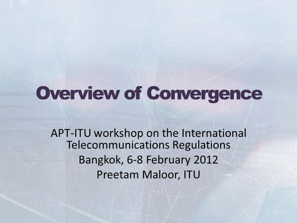 Overview of Convergence APT-ITU workshop on the International Telecommunications Regulations Bangkok, 6-8 February 2012 Preetam Maloor, ITU