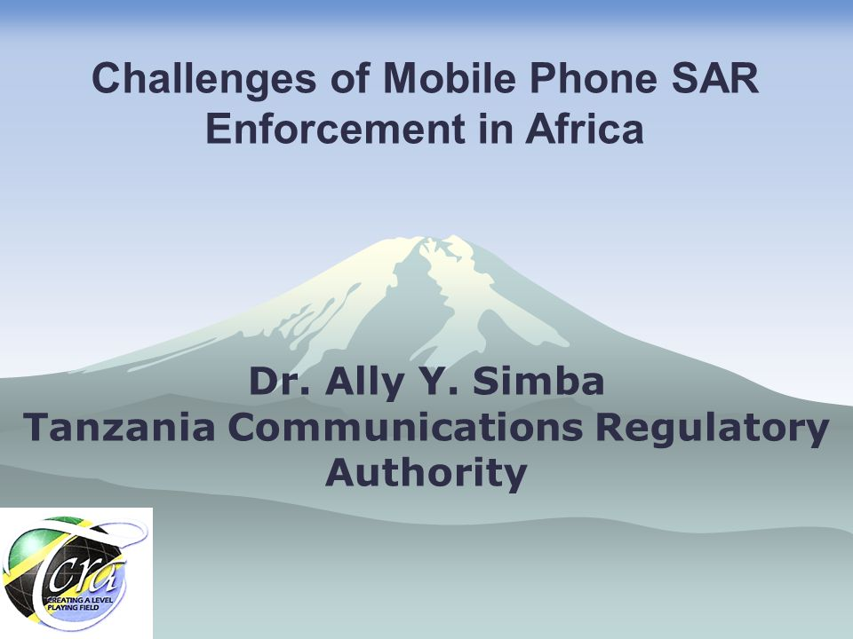 Dr. Ally Y. Simba Tanzania Communications Regulatory Authority Challenges of Mobile Phone SAR Enforcement in Africa