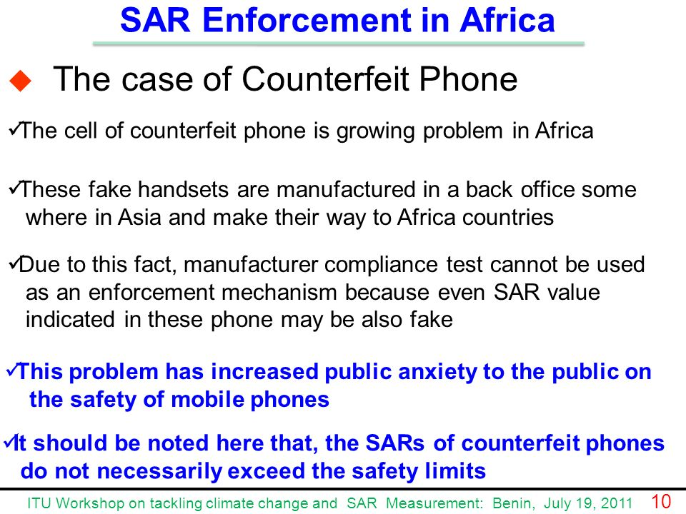The case of Counterfeit Phone Due to this fact, manufacturer compliance test cannot be used as an enforcement mechanism because even SAR value indicated in these phone may be also fake The cell of counterfeit phone is growing problem in Africa SAR Enforcement in Africa These fake handsets are manufactured in a back office some where in Asia and make their way to Africa countries This problem has increased public anxiety to the public on the safety of mobile phones It should be noted here that, the SARs of counterfeit phones do not necessarily exceed the safety limits ITU Workshop on tackling climate change and SAR Measurement: Benin, July 19, 2011 10