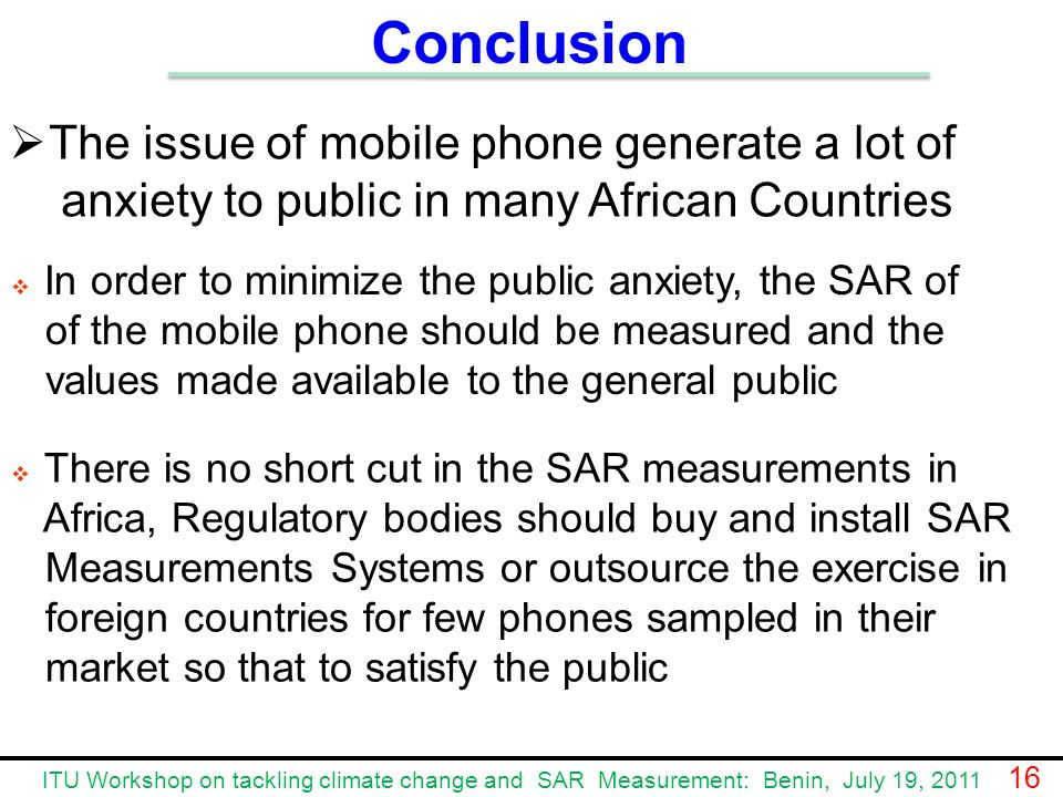 The issue of mobile phone generate a lot of anxiety to public in many African Countries In order to minimize the public anxiety, the SAR of of the mobile phone should be measured and the values made available to the general public Conclusion There is no short cut in the SAR measurements in Africa, Regulatory bodies should buy and install SAR Measurements Systems or outsource the exercise in foreign countries for few phones sampled in their market so that to satisfy the public ITU Workshop on tackling climate change and SAR Measurement: Benin, July 19, 2011 16