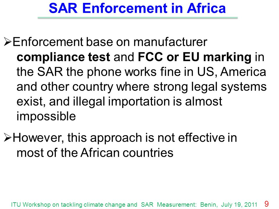 SAR Enforcement in Africa Enforcement base on manufacturer compliance test and FCC or EU marking in the SAR the phone works fine in US, America and other country where strong legal systems exist, and illegal importation is almost impossible However, this approach is not effective in most of the African countries ITU Workshop on tackling climate change and SAR Measurement: Benin, July 19, 2011 9