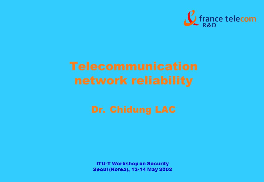 ITU-T Workshop on Security Seoul (Korea), 13-14 May 2002 Telecommunication network reliability Dr.