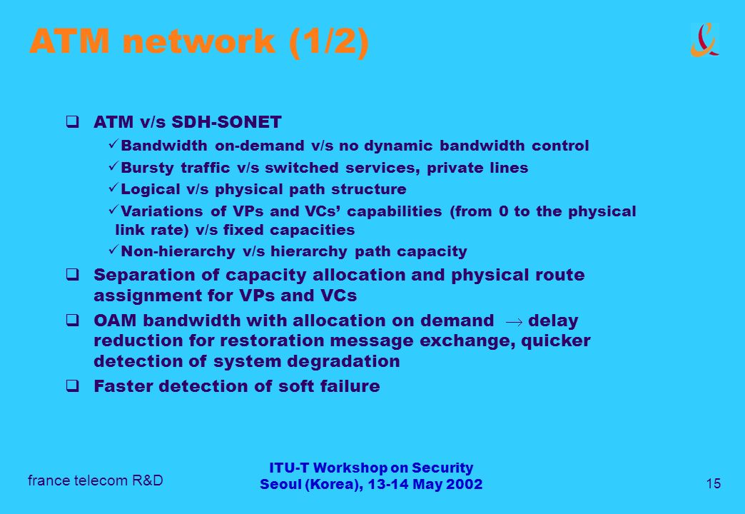 france telecom R&D 15 ITU-T Workshop on Security Seoul (Korea), 13-14 May 2002 ATM network (1/2) ATM v/s SDH-SONET Bandwidth on-demand v/s no dynamic bandwidth control Bursty traffic v/s switched services, private lines Logical v/s physical path structure Variations of VPs and VCs capabilities (from 0 to the physical link rate) v/s fixed capacities Non-hierarchy v/s hierarchy path capacity Separation of capacity allocation and physical route assignment for VPs and VCs OAM bandwidth with allocation on demand delay reduction for restoration message exchange, quicker detection of system degradation Faster detection of soft failure