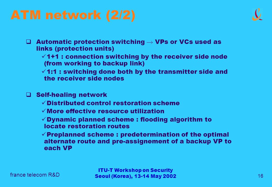 france telecom R&D 16 ITU-T Workshop on Security Seoul (Korea), 13-14 May 2002 ATM network (2/2) Automatic protection switching VPs or VCs used as links (protection units) 1+1 : connection switching by the receiver side node (from working to backup link) 1:1 : switching done both by the transmitter side and the receiver side nodes Self-healing network Distributed control restoration scheme More effective resource utilization Dynamic planned scheme : flooding algorithm to locate restoration routes Preplanned scheme : predetermination of the optimal alternate route and pre-assignement of a backup VP to each VP