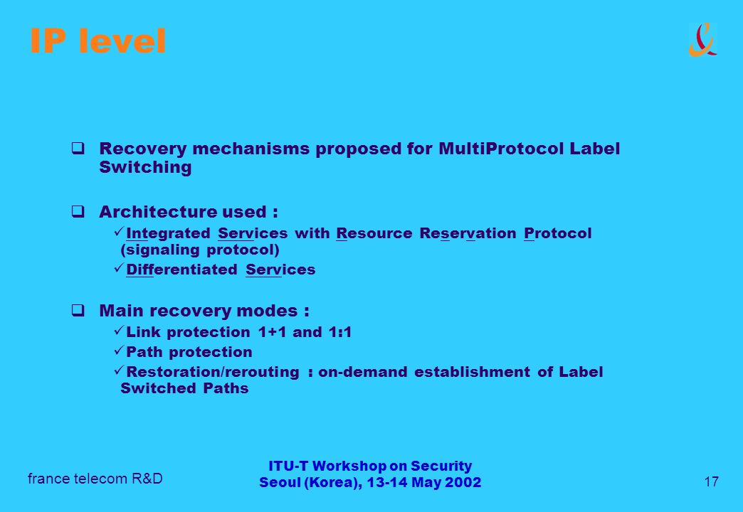 france telecom R&D 17 ITU-T Workshop on Security Seoul (Korea), 13-14 May 2002 IP level Recovery mechanisms proposed for MultiProtocol Label Switching Architecture used : Integrated Services with Resource Reservation Protocol (signaling protocol) Differentiated Services Main recovery modes : Link protection 1+1 and 1:1 Path protection Restoration/rerouting : on-demand establishment of Label Switched Paths