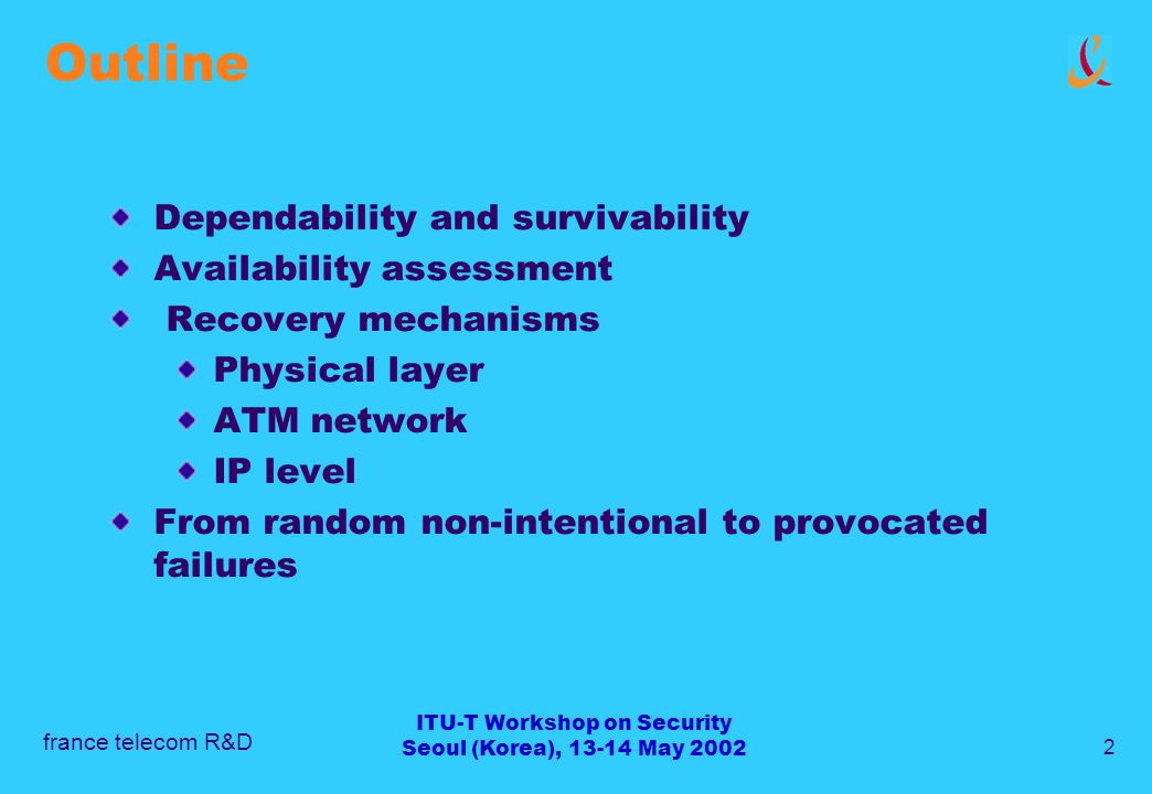 france telecom R&D 2 ITU-T Workshop on Security Seoul (Korea), 13-14 May 2002 Outline Dependability and survivability Availability assessment Recovery mechanisms Physical layer ATM network IP level From random non-intentional to provocated failures