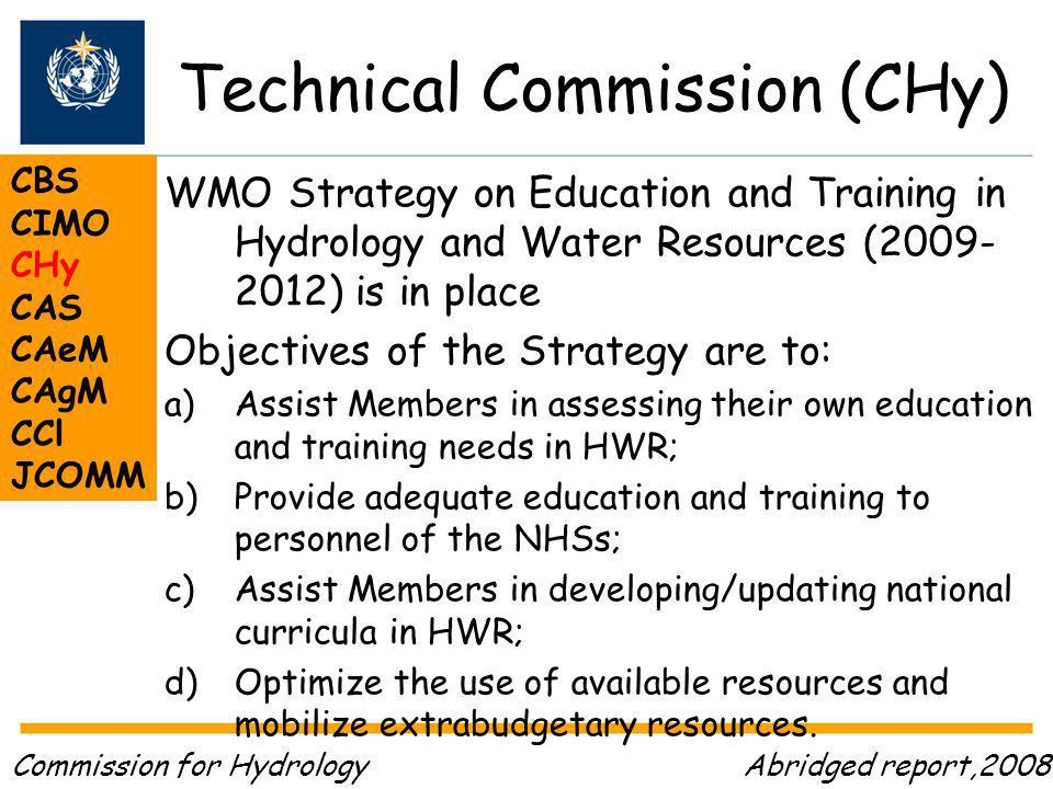 Technical Commission (CHy) CBS CIMO CHy CAS CAeM CAgM CCl JCOMM WMO Strategy on Education and Training in Hydrology and Water Resources ( ) is in place Objectives of the Strategy are to: a)Assist Members in assessing their own education and training needs in HWR; b)Provide adequate education and training to personnel of the NHSs; c)Assist Members in developing/updating national curricula in HWR; d)Optimize the use of available resources and mobilize extrabudgetary resources.
