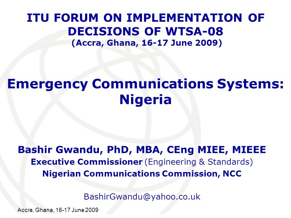 International Telecommunication Union Accra, Ghana, 16-17 June 2009 Emergency Communications Systems: Nigeria Bashir Gwandu, PhD, MBA, CEng MIEE, MIEEE Executive Commissioner (Engineering & Standards) Nigerian Communications Commission, NCC BashirGwandu@yahoo.co.uk ITU FORUM ON IMPLEMENTATION OF DECISIONS OF WTSA-08 (Accra, Ghana, 16-17 June 2009)