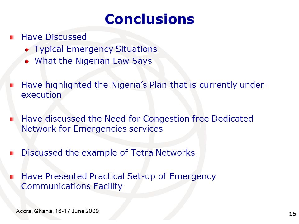 International Telecommunication Union Conclusions Have Discussed Typical Emergency Situations What the Nigerian Law Says Have highlighted the Nigerias Plan that is currently under- execution Have discussed the Need for Congestion free Dedicated Network for Emergencies services Discussed the example of Tetra Networks Have Presented Practical Set-up of Emergency Communications Facility Accra, Ghana, 16-17 June 2009 16