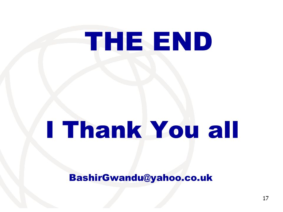 International Telecommunication Union 17 THE END I Thank You all BashirGwandu@yahoo.co.uk