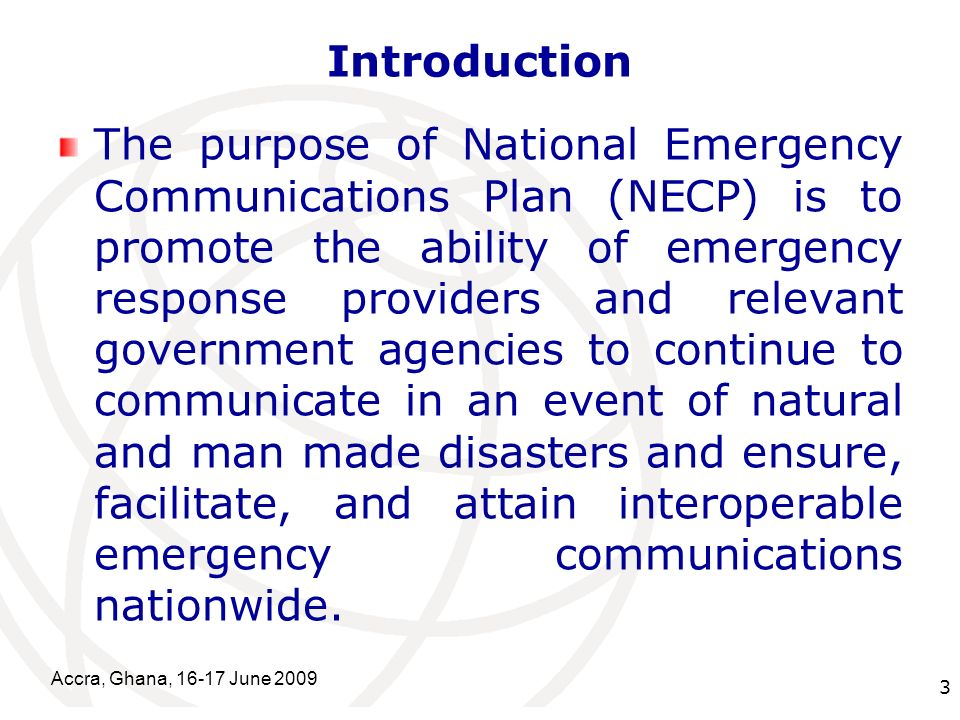 International Telecommunication Union Introduction The purpose of National Emergency Communications Plan (NECP) is to promote the ability of emergency response providers and relevant government agencies to continue to communicate in an event of natural and man made disasters and ensure, facilitate, and attain interoperable emergency communications nationwide.