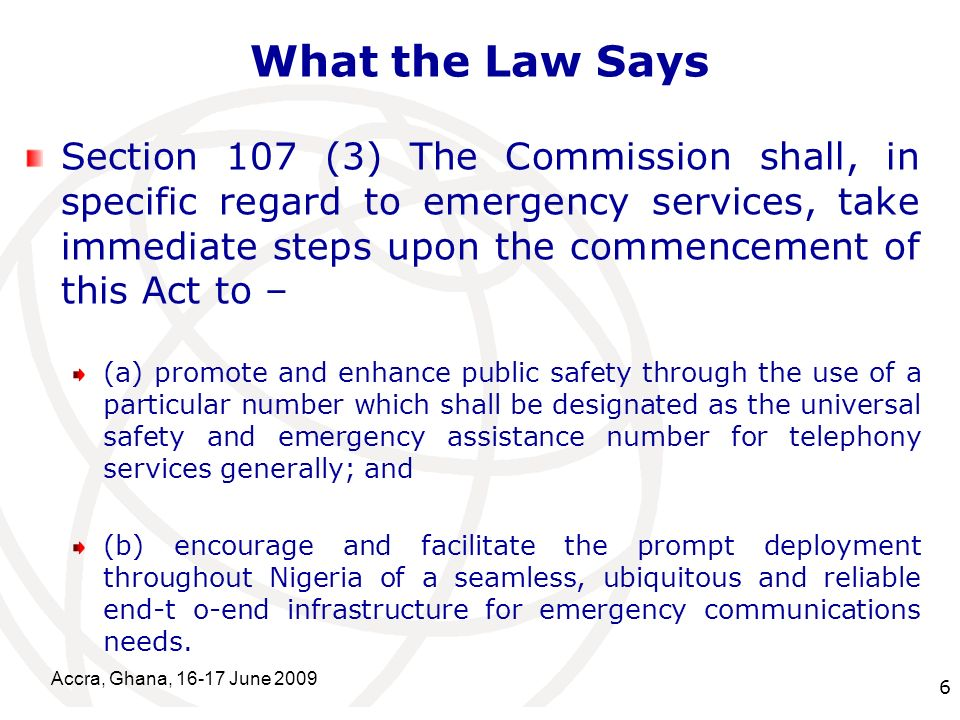 International Telecommunication Union What the Law Says Section 107 (3) The Commission shall, in specific regard to emergency services, take immediate steps upon the commencement of this Act to – (a) promote and enhance public safety through the use of a particular number which shall be designated as the universal safety and emergency assistance number for telephony services generally; and (b) encourage and facilitate the prompt deployment throughout Nigeria of a seamless, ubiquitous and reliable end-t o-end infrastructure for emergency communications needs.