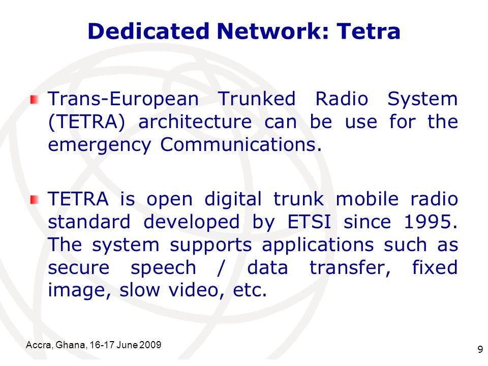 International Telecommunication Union Dedicated Network: Tetra Trans-European Trunked Radio System (TETRA) architecture can be use for the emergency Communications.