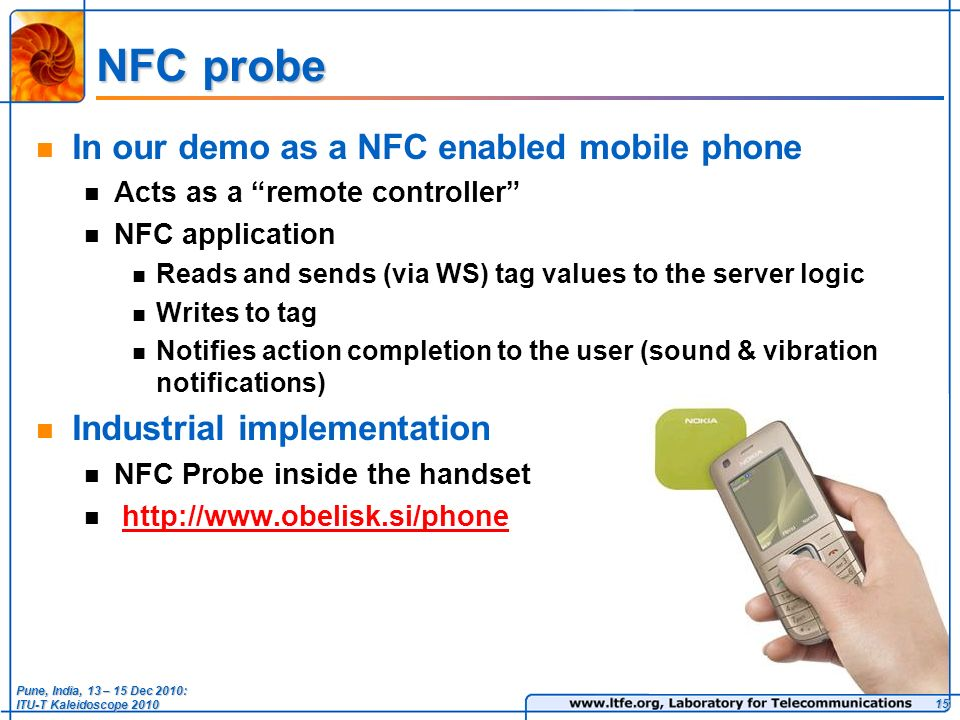 NFC probe In our demo as a NFC enabled mobile phone Acts as a remote controller NFC application Reads and sends (via WS) tag values to the server logic Writes to tag Notifies action completion to the user (sound & vibration notifications) Industrial implementation NFC Probe inside the handset   15 Pune, India, 13 – 15 Dec 2010: ITU-T Kaleidoscope 2010