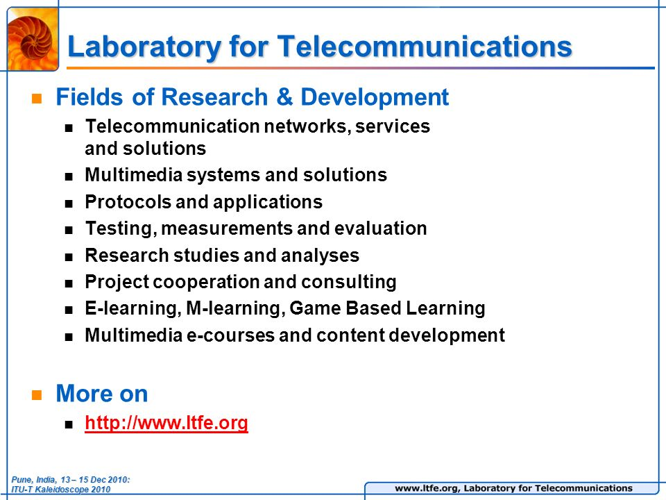Laboratory for Telecommunications Fields of Research & Development Telecommunication networks, services and solutions Multimedia systems and solutions Protocols and applications Testing, measurements and evaluation Research studies and analyses Project cooperation and consulting E-learning, M-learning, Game Based Learning Multimedia e-courses and content development More on   Pune, India, 13 – 15 Dec 2010: ITU-T Kaleidoscope 2010
