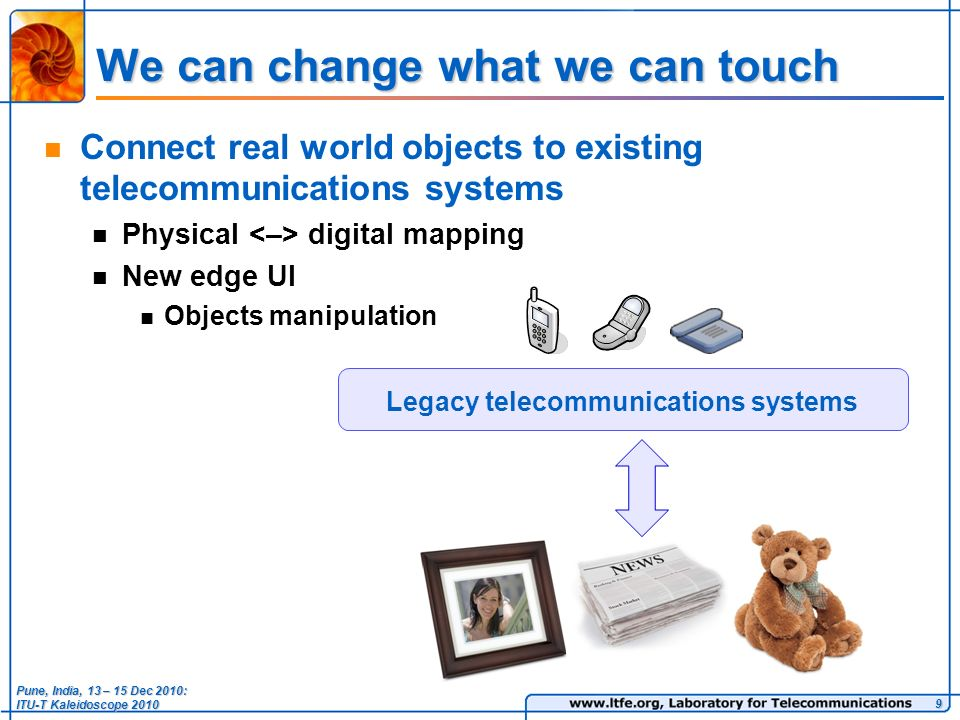 We can change what we can touch Connect real world objects to existing telecommunications systems Physical digital mapping New edge UI Objects manipulation 9 Legacy telecommunications systems Pune, India, 13 – 15 Dec 2010: ITU-T Kaleidoscope 2010