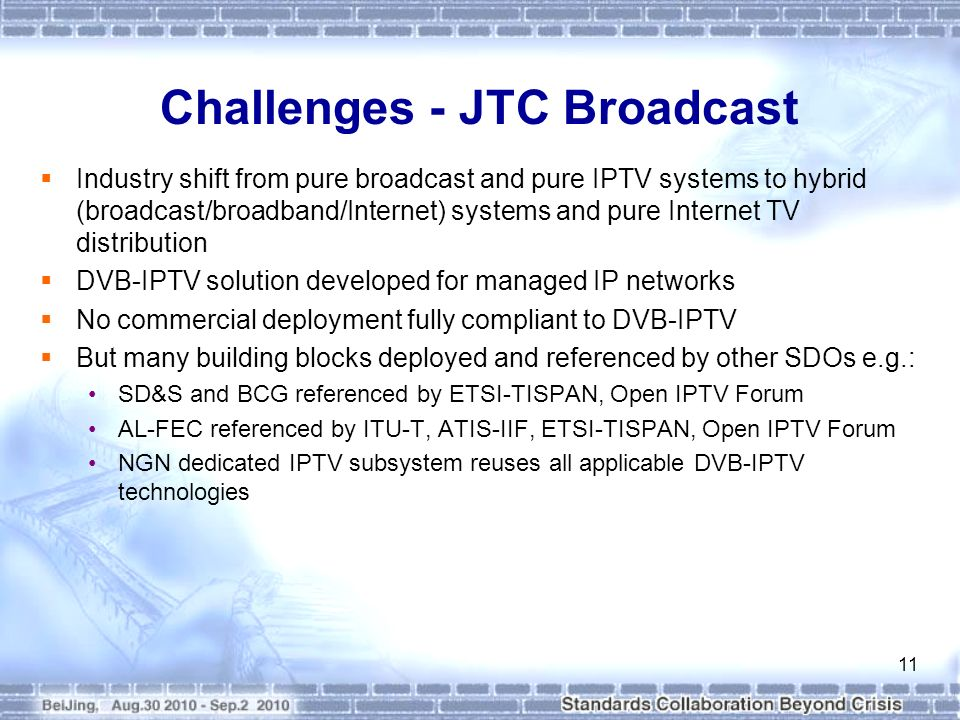 Challenges - JTC Broadcast Industry shift from pure broadcast and pure IPTV systems to hybrid (broadcast/broadband/Internet) systems and pure Internet TV distribution DVB-IPTV solution developed for managed IP networks No commercial deployment fully compliant to DVB-IPTV But many building blocks deployed and referenced by other SDOs e.g.: SD&S and BCG referenced by ETSI-TISPAN, Open IPTV Forum AL-FEC referenced by ITU-T, ATIS-IIF, ETSI-TISPAN, Open IPTV Forum NGN dedicated IPTV subsystem reuses all applicable DVB-IPTV technologies 11