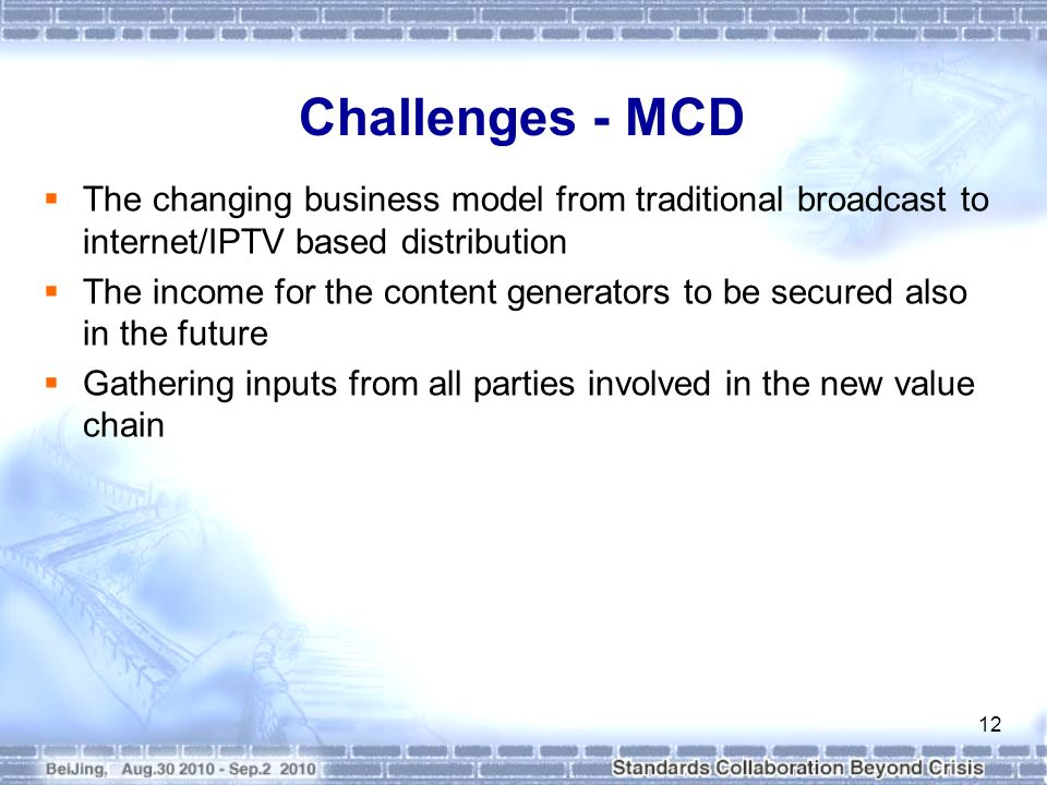 Challenges - MCD The changing business model from traditional broadcast to internet/IPTV based distribution The income for the content generators to be secured also in the future Gathering inputs from all parties involved in the new value chain 12