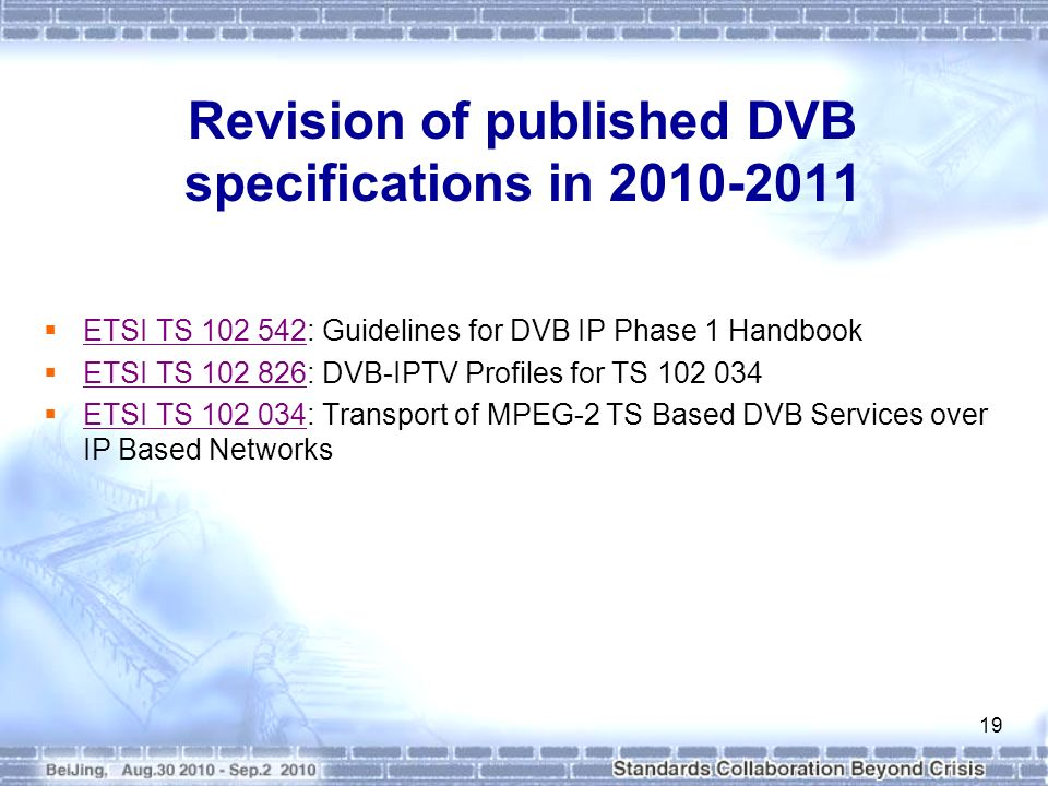 Revision of published DVB specifications in 2010-2011 ETSI TS 102 542: Guidelines for DVB IP Phase 1 Handbook ETSI TS 102 542 ETSI TS 102 826: DVB-IPTV Profiles for TS 102 034 ETSI TS 102 826 ETSI TS 102 034: Transport of MPEG-2 TS Based DVB Services over IP Based Networks ETSI TS 102 034 19