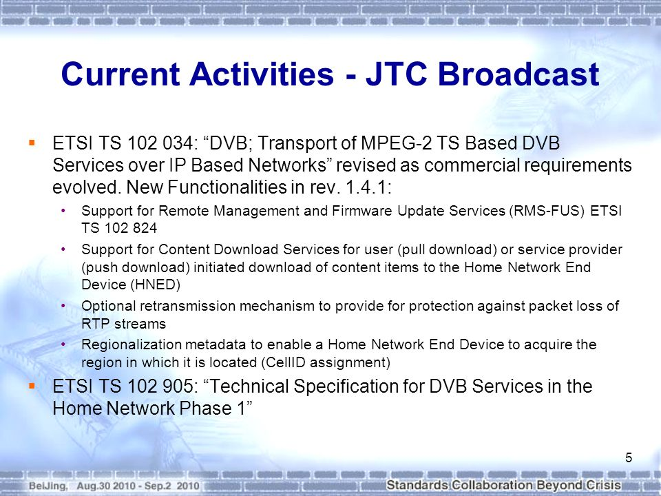 Current Activities - JTC Broadcast ETSI TS 102 034: DVB; Transport of MPEG 2 TS Based DVB Services over IP Based Networks revised as commercial requirements evolved.