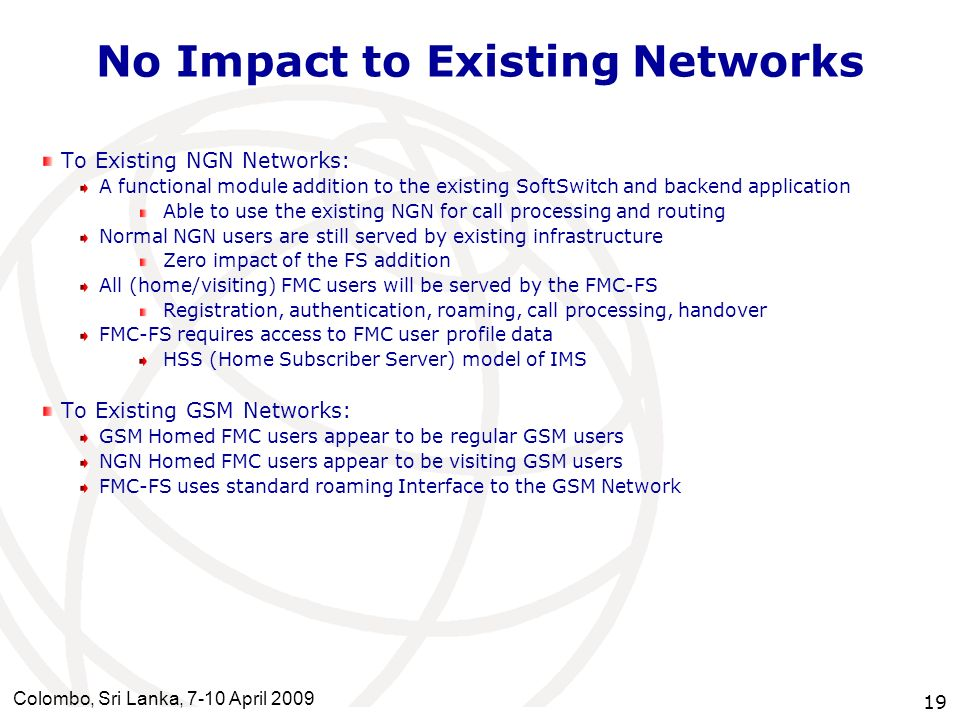 Colombo, Sri Lanka, 7-10 April 2009 19 No Impact to Existing Networks To Existing NGN Networks: A functional module addition to the existing SoftSwitc