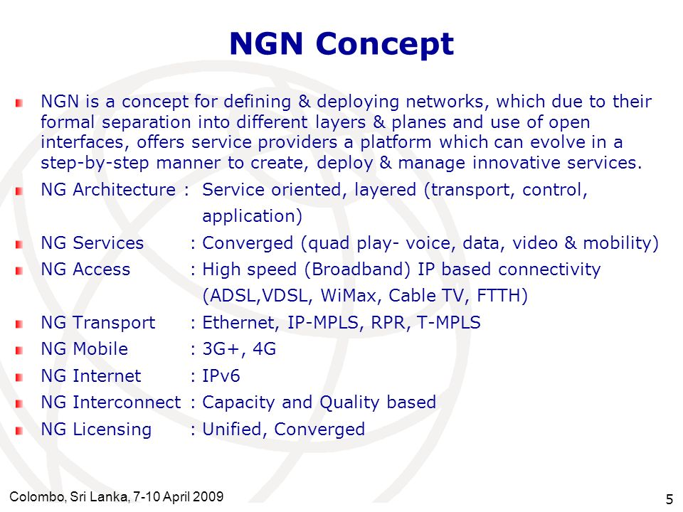 Colombo, Sri Lanka, 7-10 April 2009 5 NGN Concept NGN is a concept for defining & deploying networks, which due to their formal separation into differ