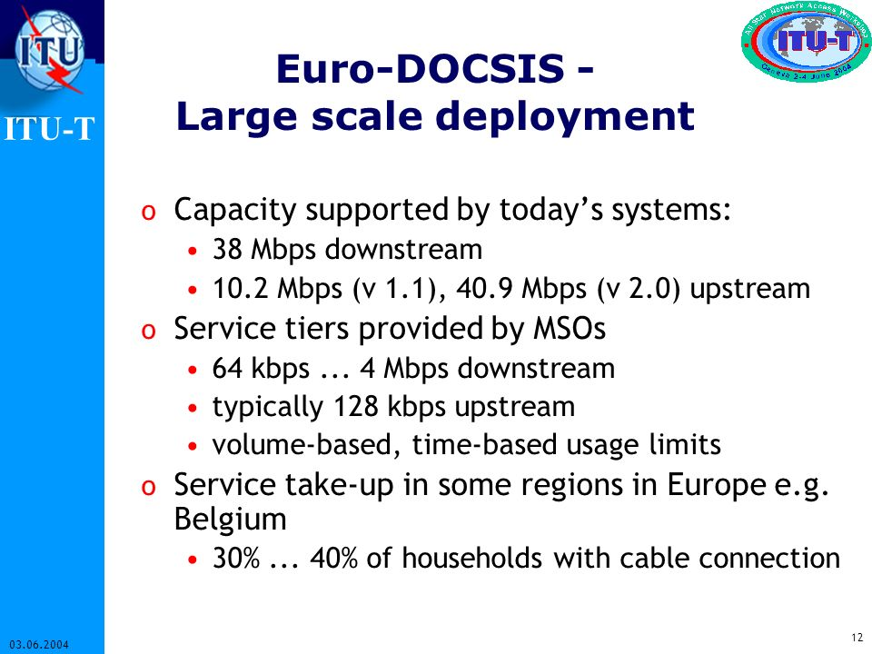 ITU-T 12 03.06.2004 Euro-DOCSIS - Large scale deployment o Capacity supported by todays systems: 38 Mbps downstream 10.2 Mbps (v 1.1), 40.9 Mbps (v 2.