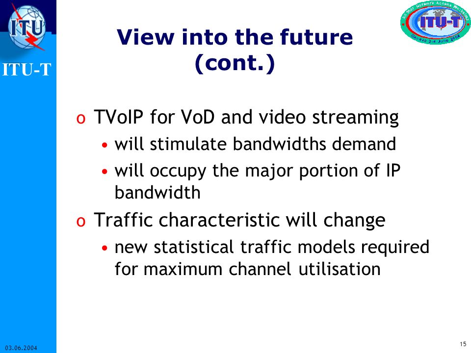 ITU-T 15 03.06.2004 View into the future (cont.) o TVoIP for VoD and video streaming will stimulate bandwidths demand will occupy the major portion of