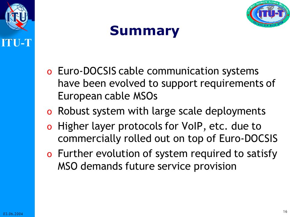ITU-T 16 03.06.2004 Summary o Euro-DOCSIS cable communication systems have been evolved to support requirements of European cable MSOs o Robust system