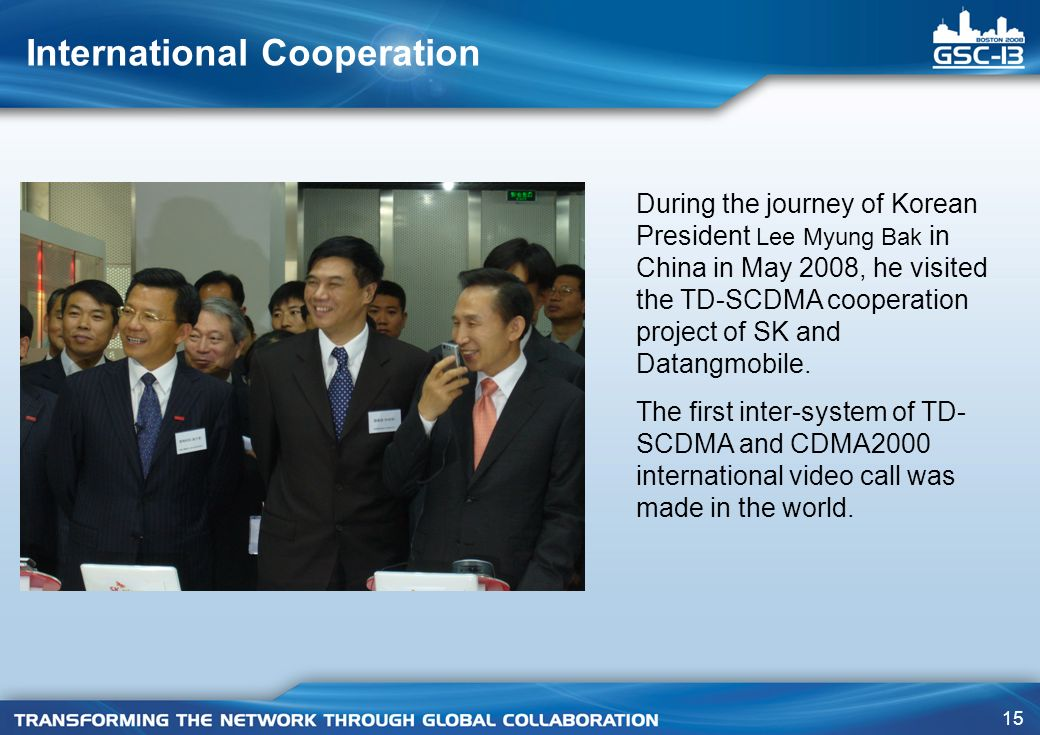 15 International Cooperation During the journey of Korean President Lee Myung Bak in China in May 2008, he visited the TD-SCDMA cooperation project of