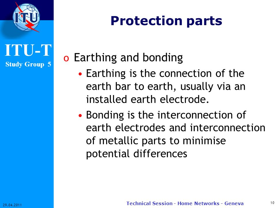 ITU-T Study Group 5 Protection parts o Earthing and bonding Earthing is the connection of the earth bar to earth, usually via an installed earth elect