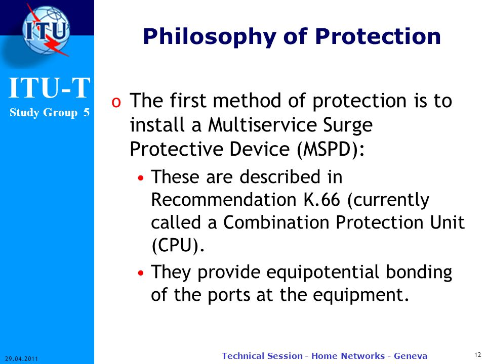ITU-T Study Group 5 Philosophy of Protection o The first method of protection is to install a Multiservice Surge Protective Device (MSPD): These are described in Recommendation K.66 (currently called a Combination Protection Unit (CPU).