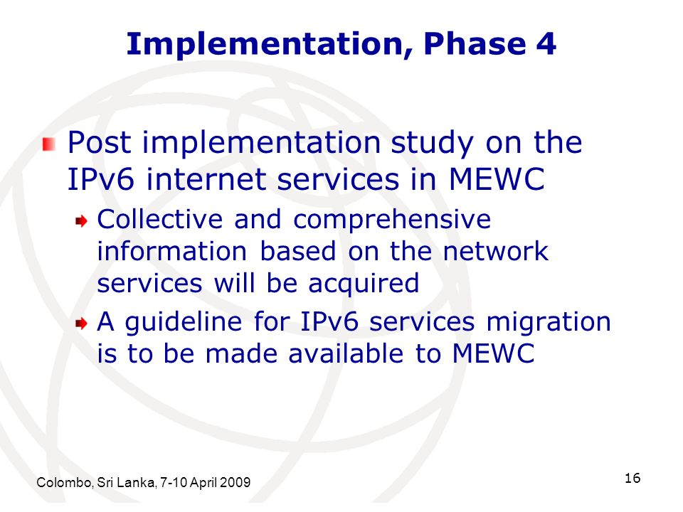 Colombo, Sri Lanka, 7-10 April 2009 16 Implementation, Phase 4 Post implementation study on the IPv6 internet services in MEWC Collective and comprehe