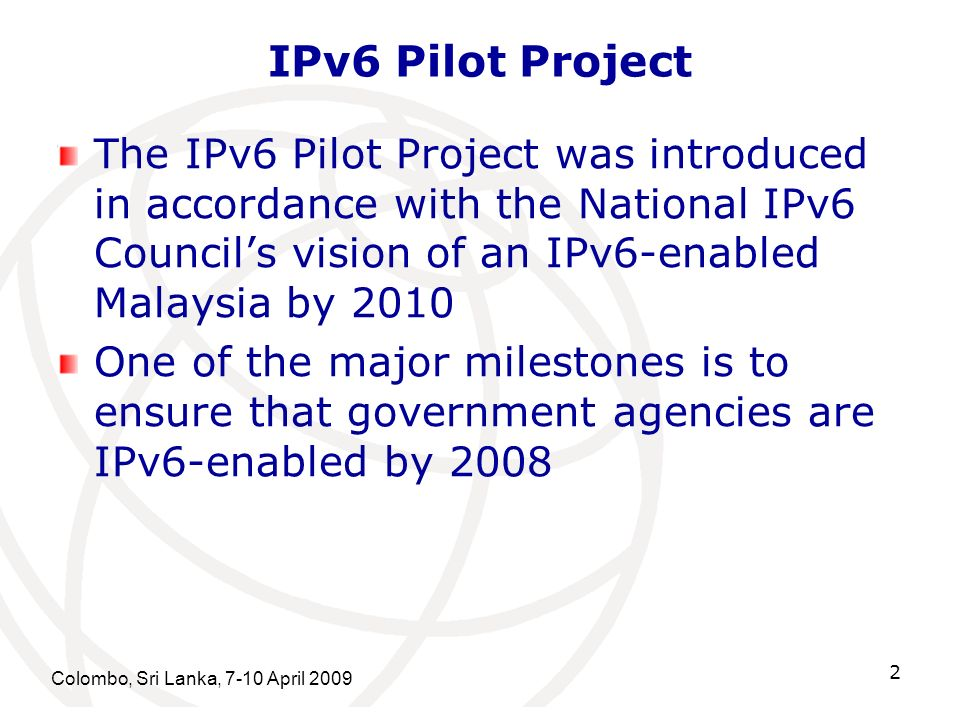 Colombo, Sri Lanka, 7-10 April 2009 3 IPv6 Pilot Project Two government agencies were chosen to initiate the Pilot project - MEWC and MAMPU The Pilot Projects will be pioneering the deployment of IPv6 in Malaysia Will function as reference and guideline for IPv6 deployment and adoption, focusing on the Malaysian government agencies