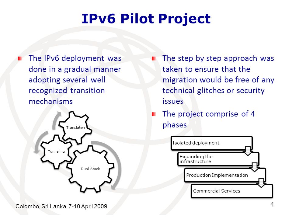 Colombo, Sri Lanka, 7-10 April 2009 5 IPv6 Pilot Project Objectives Establish basic IPv6 capability in network devices located at the peering points, backbone, and Center LAN backbones Basic IPv6 capability is defined here as being able to transport and route in dual-stack (IPv4 and IPv6) mode, and that all devices that are configured in dual-stack mode must be able to interoperate with each other