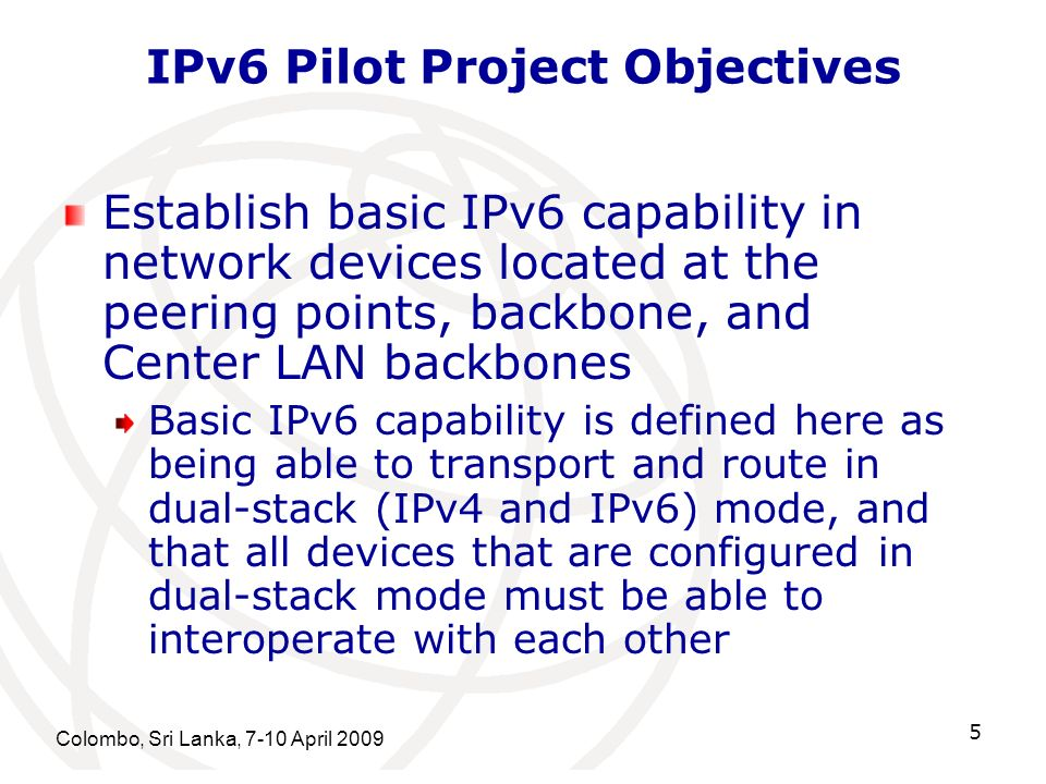 Colombo, Sri Lanka, 7-10 April 2009 5 IPv6 Pilot Project Objectives Establish basic IPv6 capability in network devices located at the peering points,