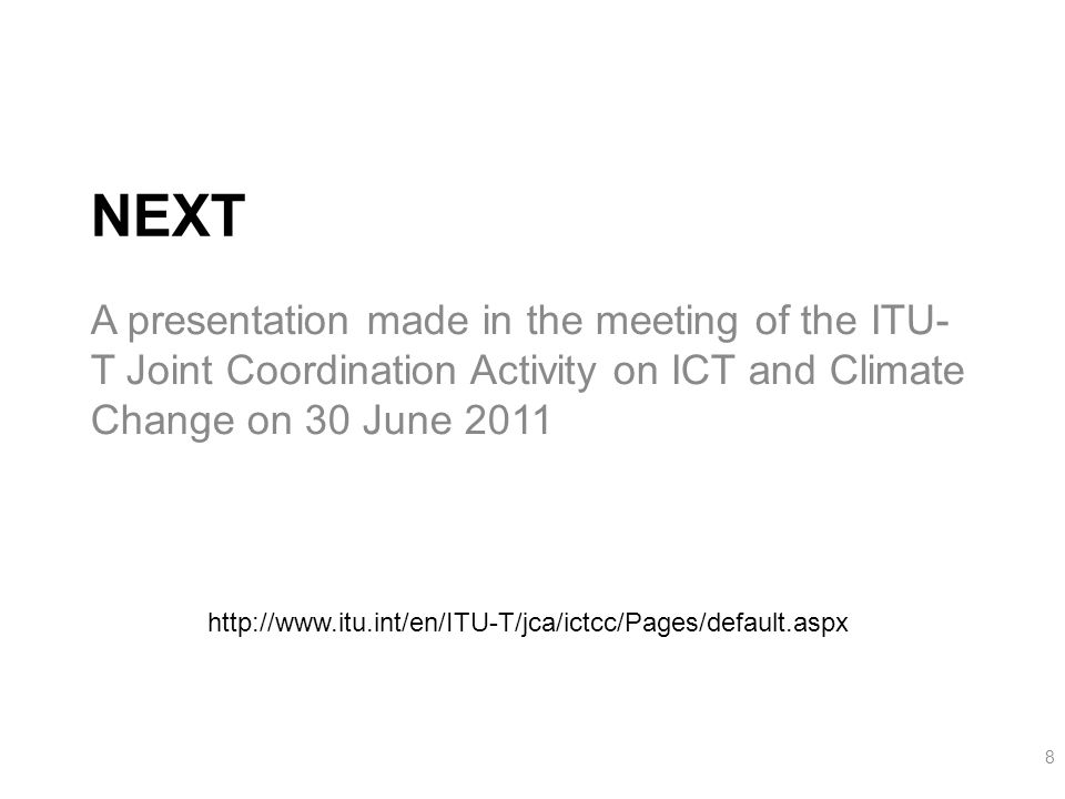 NEXT A presentation made in the meeting of the ITU- T Joint Coordination Activity on ICT and Climate Change on 30 June 2011 8 http://www.itu.int/en/ITU-T/jca/ictcc/Pages/default.aspx