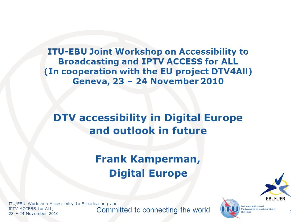 International Telecommunication Union Committed to connecting the world ITU/EBU Workshop Accessibility to Broadcasting and IPTV ACCESS for ALL, 23 – 24 November 2010 ITU-EBU Joint Workshop on Accessibility to Broadcasting and IPTV ACCESS for ALL (In cooperation with the EU project DTV4All) Geneva, 23 – 24 November 2010 DTV accessibility in Digital Europe and outlook in future Frank Kamperman, Digital Europe 1
