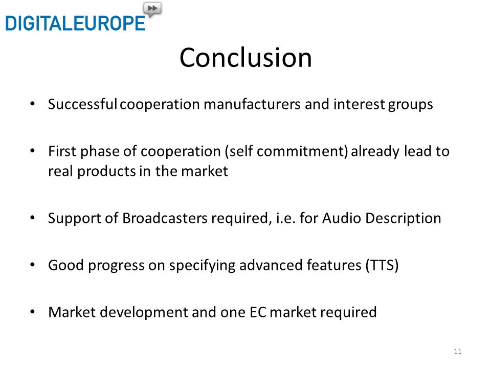 Conclusion Successful cooperation manufacturers and interest groups First phase of cooperation (self commitment) already lead to real products in the market Support of Broadcasters required, i.e.