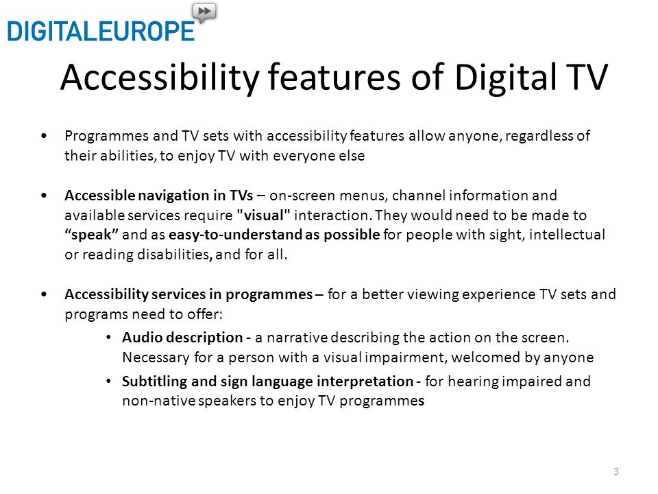 Accessibility features of Digital TV Programmes and TV sets with accessibility features allow anyone, regardless of their abilities, to enjoy TV with everyone else Accessible navigation in TVs – on-screen menus, channel information and available services require visual interaction.