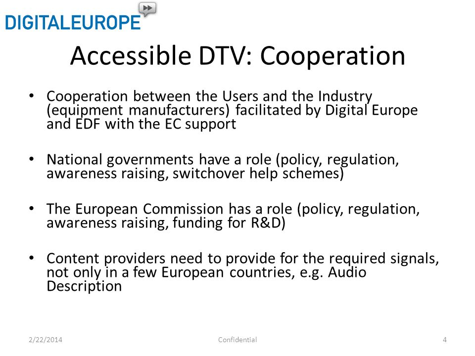 Accessible DTV: Cooperation Cooperation between the Users and the Industry (equipment manufacturers) facilitated by Digital Europe and EDF with the EC support National governments have a role (policy, regulation, awareness raising, switchover help schemes) The European Commission has a role (policy, regulation, awareness raising, funding for R&D) Content providers need to provide for the required signals, not only in a few European countries, e.g.
