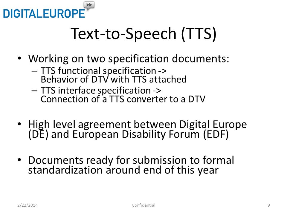 Text-to-Speech (TTS) Working on two specification documents: – TTS functional specification -> Behavior of DTV with TTS attached – TTS interface specification -> Connection of a TTS converter to a DTV High level agreement between Digital Europe (DE) and European Disability Forum (EDF) Documents ready for submission to formal standardization around end of this year 2/22/20149Confidential