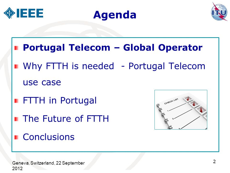 Agenda Geneva, Switzerland, 22 September 2012 13 Portugal Telecom – Global Operator Why FTTH is needed - Portugal Telecom use case FTTH in Portugal The Future of FTTH Conclusions