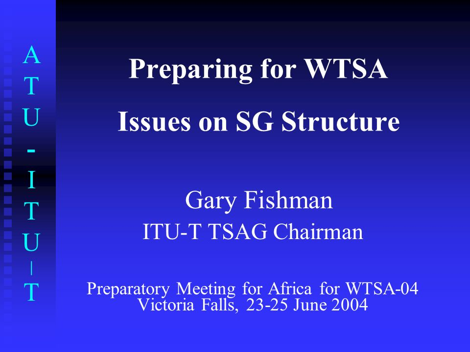 ATU-ITU|TATU-ITU|T Preparing for WTSA Issues on SG Structure Gary Fishman ITU-T TSAG Chairman Preparatory Meeting for Africa for WTSA-04 Victoria Falls, 23-25 June 2004