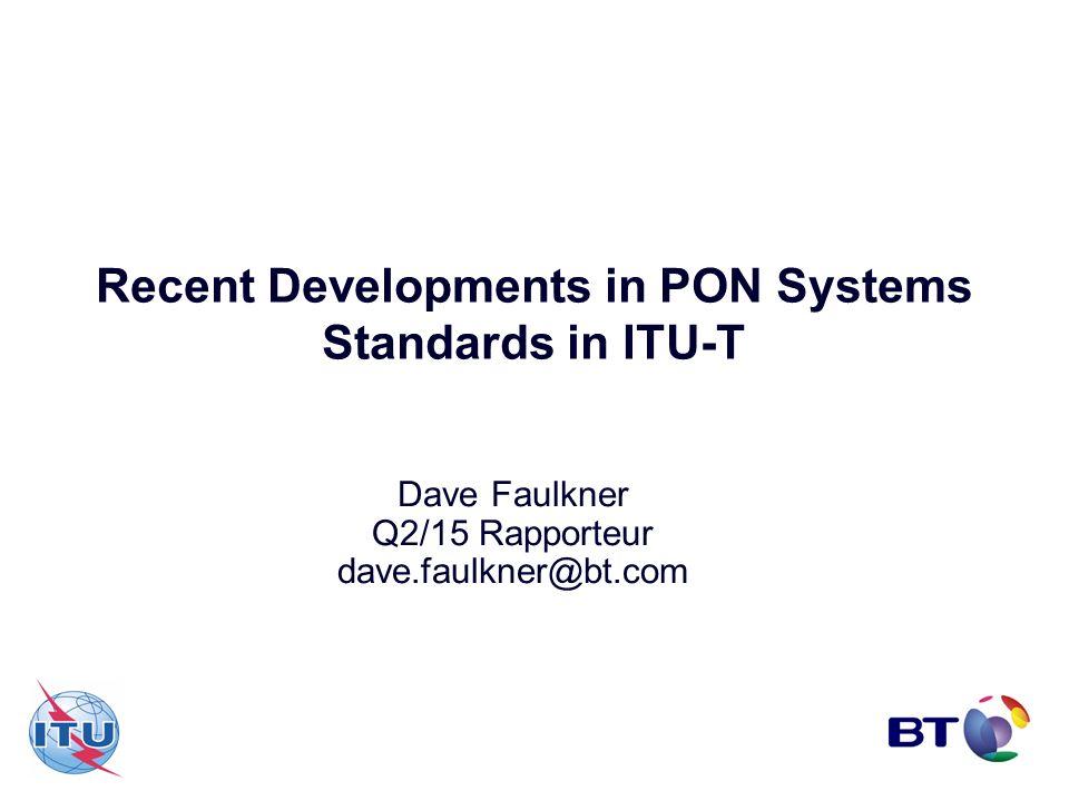 Recent Developments in PON Systems Standards in ITU-T Dave Faulkner Q2/15 Rapporteur dave.faulkner@bt.com