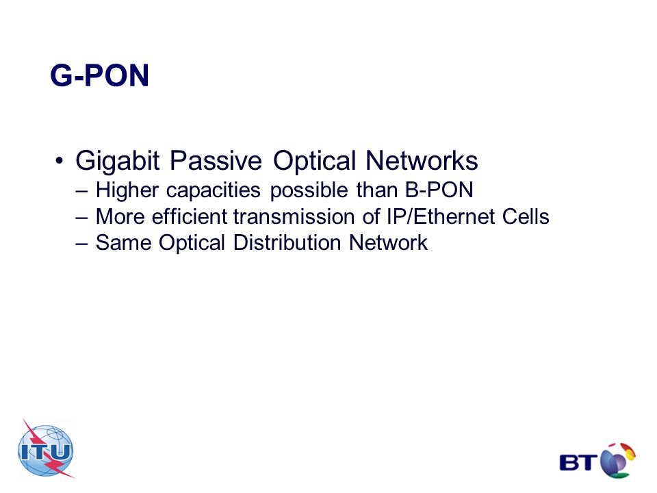 G-PON Gigabit Passive Optical Networks –Higher capacities possible than B-PON –More efficient transmission of IP/Ethernet Cells –Same Optical Distribu