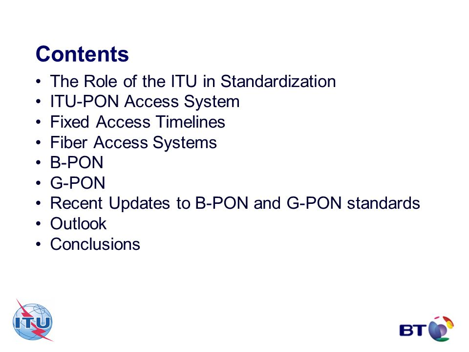 Contents The Role of the ITU in Standardization ITU-PON Access System Fixed Access Timelines Fiber Access Systems B-PON G-PON Recent Updates to B-PON