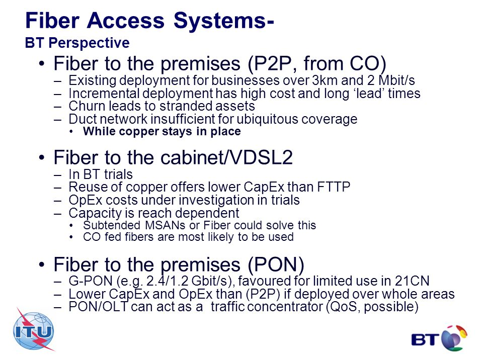 Fiber Access Systems- BT Perspective Fiber to the premises (P2P, from CO) –Existing deployment for businesses over 3km and 2 Mbit/s –Incremental deplo